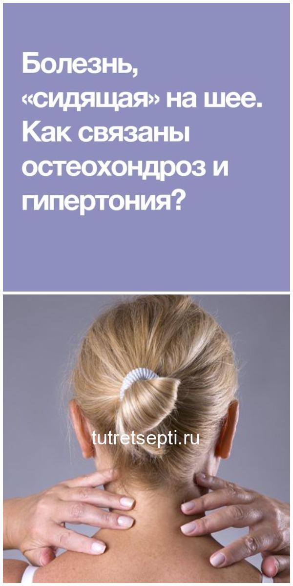 Болезнь, «сидящая» на шее. Как связаны остеохондроз и гипертония